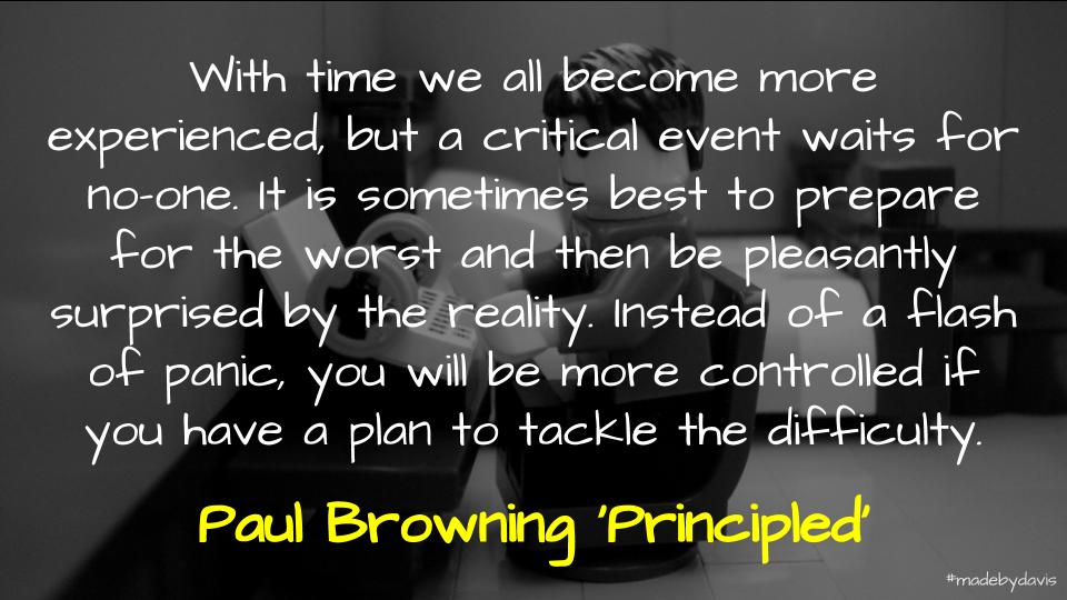 With time we all become more experienced, but a critical event waits for no-one. It is sometimes best to prepare for the worst and then be pleasantly surprised by the reality. Instead of a flash of panic, you will be more controlled if you have a plan to tackle the difficulty. Paul Browning 'Principled'
