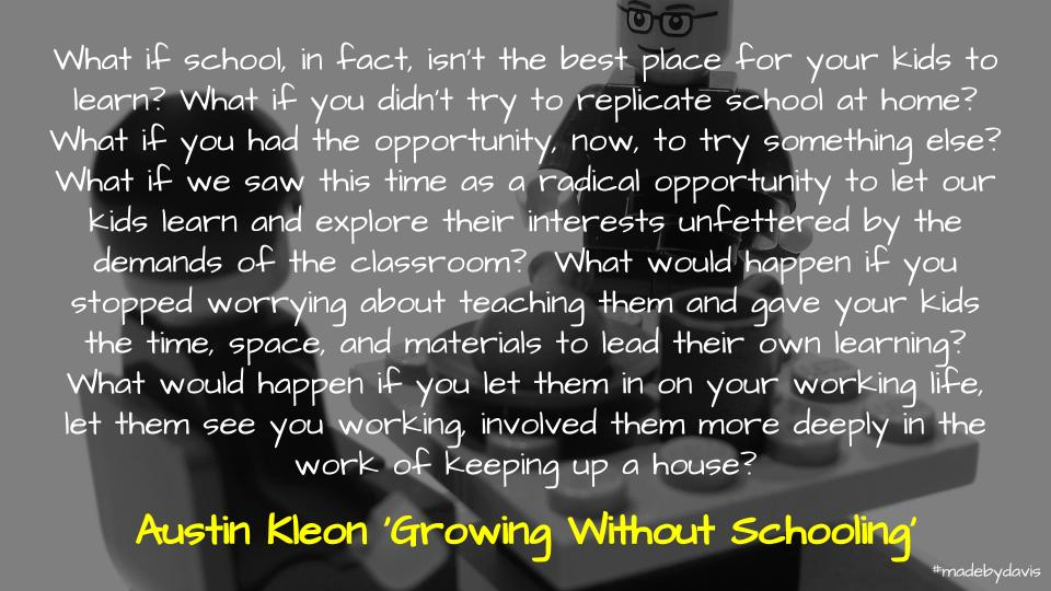 What if school, in fact, isn't the best place for your kids to learn? What if you didn't try to replicate school at home? What if you had the opportunity, now, to try something else? What if we saw this time as a radical opportunity to let our kids learn and explore their interests unfettered by the demands of the classroom? What would happen if you stopped worrying about teaching them and gave your kids the time, space, and materials to lead their own learning? What would happen if you let them in on your working life, let them see you working, involved them more deeply in the work of keeping up a house? - Austin Kleon 'Growing Without Schooling'